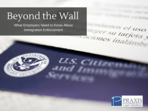 Beyond the Wall What Employers Need to Know About Immigration Enforcement